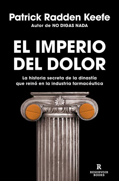 EL IMPERIO DEL DOLOR. LA HISTORIA SECRETA DE LA DINASTÍA QUE REINÓ EN LA INDUSTRIA FARMACÉUTICA
