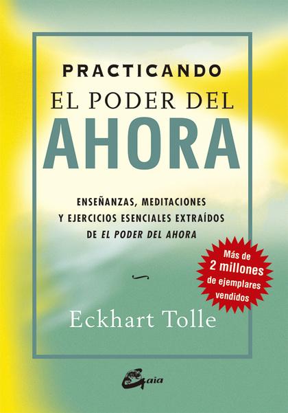 PRACTICANDO EL PODER DEL AHORA : ENSEÑANZAS, MEDITACIONES Y EJERCICIOS ESENCIALES EXTRAÍDOS DE