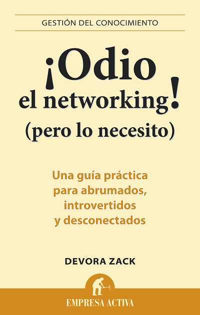 ¡ODIO EL NETWORKING! (PERO LO NECESITO) : UNA GUÍA PRÁCTICA PARA ABRUMADOS, INTROVERTIDOS Y DES