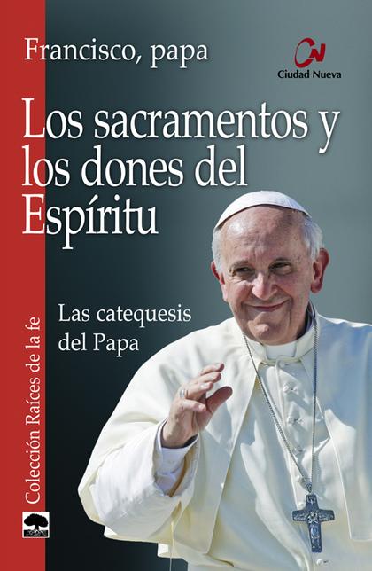 LOS SACRAMENTOS Y LOS DONES DEL ESPÍRITU : LAS CATEQUESIS DEL PAPA