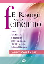 EL RESURGIR DE LO FEMENINO : CLAVES PARA SANAR LA REPRESIÓN DE LO FEMENINO, INHIBIDORA DE LA FE