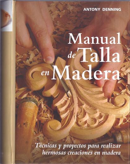 MANUAL DE TALLA EN MADERA : TÉCNICAS Y PROYECTOS PARA REALIZAR HERMOSAS CREACIONES EN MADERA