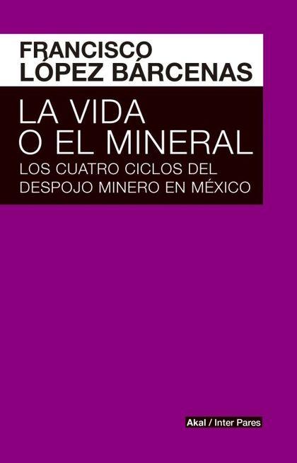 LA VIDA O EL MINERAL. LOS CUATRO CICLOS DEL DESPOJO MINERO EN MÉXICO