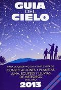 GUÍA DEL CIELO 2013 : PARA LA OBSERVACIÓN A SIMPLE VISTA DE CONSTELACIONES Y PLANETAS, LUNA, EC