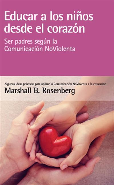 EDUCAR A LOS NIÑOS DESDE EL CORAZÓN. SER PADRES SEGÚN LA COMUNICACIÓN NOVIOLENTA