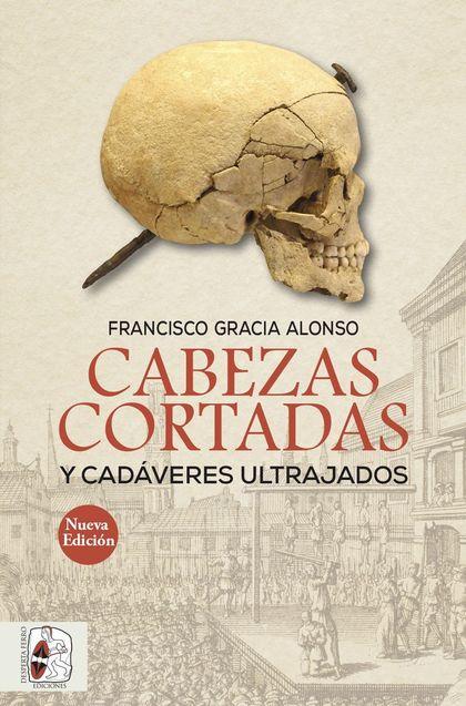 CABEZAS CORTADAS Y CADÁVERES ULTRAJADOS (NUEVA EDICIÓN).