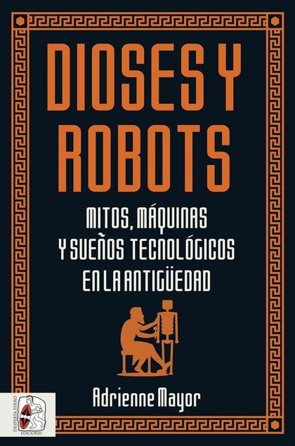 DIOSES Y ROBOTS. MITOS, MÁQUINAS Y SUEÑOS TECNOLÓGICOS EN LA ANTIGÜEDAD