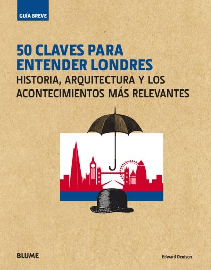 GUÍA BREVE. 50 CLAVES PARA ENTENDER LONDRES                                     HISTORIA, ARQUI