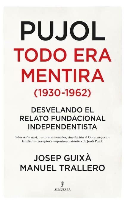 PUJOL TODO ERA MENTIRA 1930 1962. DESVELANDO EL RELATO FUNDACIONAL INDEPENDENTISTA