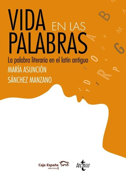 VIDA EN LAS PALABRAS : LA PALABRA LITERARIA EN LATÍN ANTIGÜO