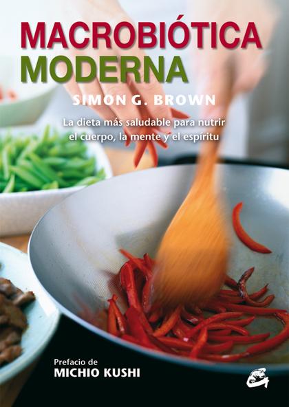 MACROBIÓTICA MODERNA : LA DIETA MÁS SALUDABLE PARA NUTRIR EL CUERPO, LA MENTE Y EL ESPÍRITU