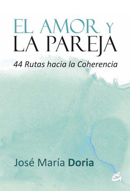 EL AMOR Y LA PAREJA : 44 RUTAS HACIA LA COHERENCIA