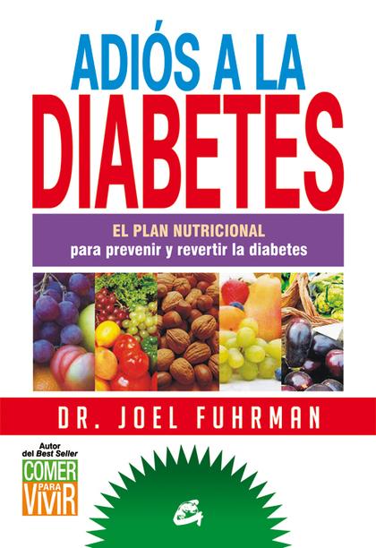 ADIÓS A LA DIABETES : EL PLAN NUTRICIONAL PARA PREVENIR Y REVERTIR LA DIABETES
