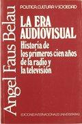 LA ERA AUDIOVISUAL. HISTORIA DE LOS PRIMEROS CIEN AÑOS DE LA RADIO Y LA TELEVISIÓN
