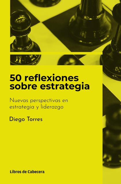 50 REFLEXIONES SOBRE ESTRATEGIA. NUEVAS PERSPECTIVAS EN ESTRATEGIA Y LIDERAZGO