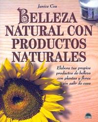 BELLEZA NATURAL CON PRODUCTOS NATURALES: ELABORA TUS PROPIOS PRODUCTOS