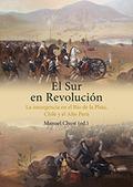 EL SUR EN REVOLUCIÓN : LA INSURGENCIA EN EL RÍO DE LA PLATA, CHILE Y EL ALTO PERÚ