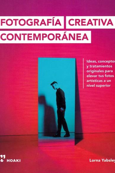 FOTOGRAFÍA CREATIVA CONTEMPORÁNEA. IDEAS, CONCEPTOS Y TRATAMIENTOS ORIGINALES PARA ELEVAR TUS F