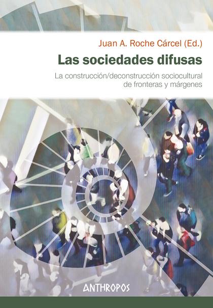 LAS SOCIEDADES DIFUSAS. LA CONSTRUCCIÓN/DECONSTRUCCIÓN SOCIOCULTURAL DE FRONTERAS Y