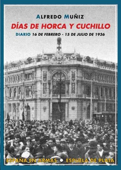 DÍAS DE HORCA Y CUCHILLO : DIARIO (16 DE FEBRERO-15 DE JULIO DE 1936)