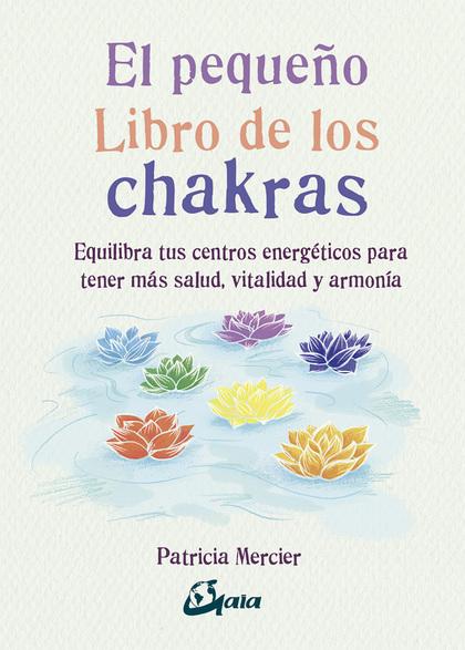 EL PEQUEÑO LIBRO DE LOS CHAKRAS. EQUILIBRA TUS CENTROS ENERGÉTICOS PARA TENER MÁS SALUD, VITALI
