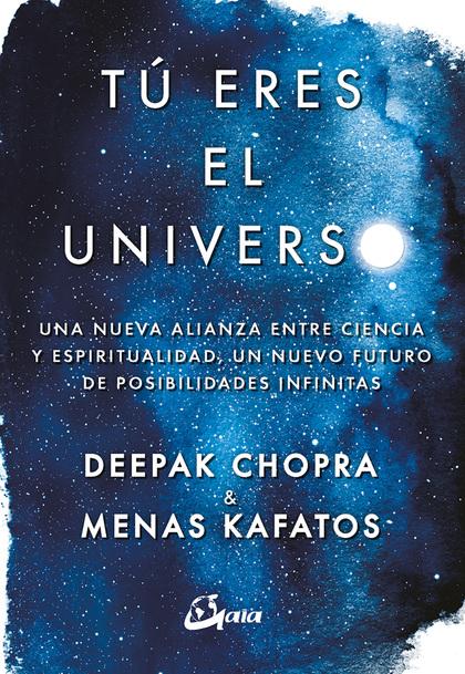 TÚ ERES EL UNIVERSO. UNA NUEVA ALIANZA ENTRE CIENCIA Y ESPIRITUALIDAD, UN NUEVO FUTURO DE POSIB