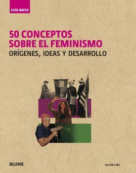 GUÍA BREVE. 50 CONCEPTOS SOBRE EL FEMINISMO. ORÍGENES, IDEAS Y DESARROLLO