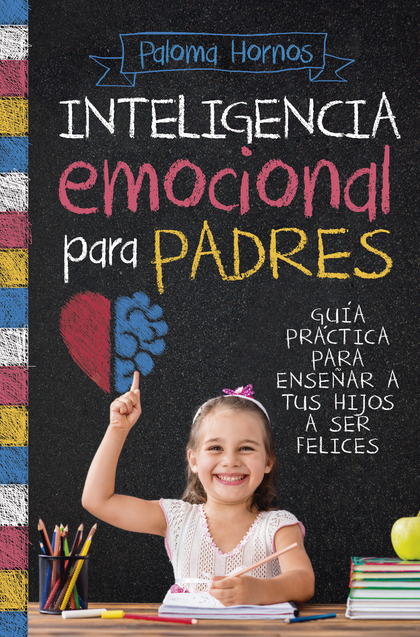 INTELIGENCIA EMOCIONAL PARA PADRES. GUÍA PRÁCTICA PARA EDUCAR A TUS HIJOS A SER FELICES