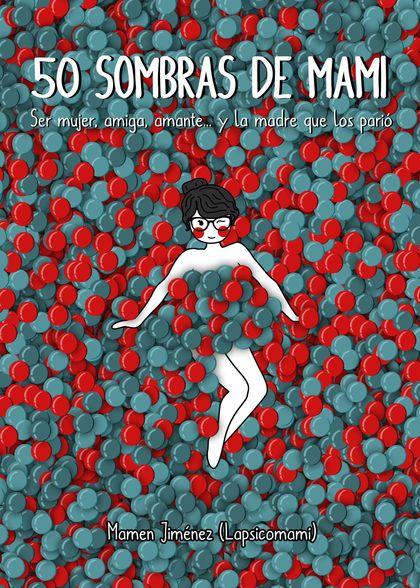 50 SOMBRAS DE MAMI. SER MUJER, AMIGA, AMANTE... Y LA MADRE QUE LOS PARIÓ