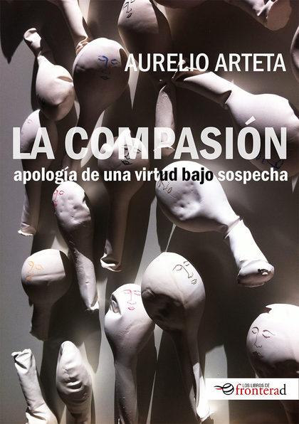 LA COMPASIÓN. APOLOGÍA DE UNA VIRTUD BAJO SOSPECHA.
