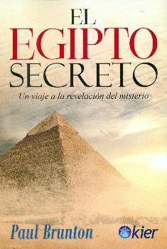 EL EGIPTO SECRETO. VIAJE A LA REVELACIÓN DEL MISTERIO