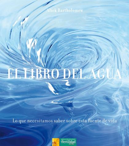 EL LIBRO DEL AGUA : LO QUE NECESITAMOS SABER SOBRE ESTA FUENTE DE VIDA