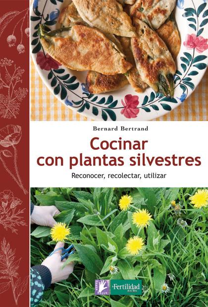 COCINAR CON PLANTAS SILVESTRES. RECONOCER, RECOLECTAR, UTILIZAR
