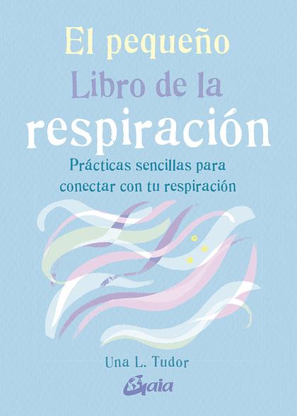 EL PEQUEÑO LIBRO DE LA RESPIRACIÓN. PRÁCTICAS SENCILLAS PARA CONECTAR CON TU RESPIRACIÓN