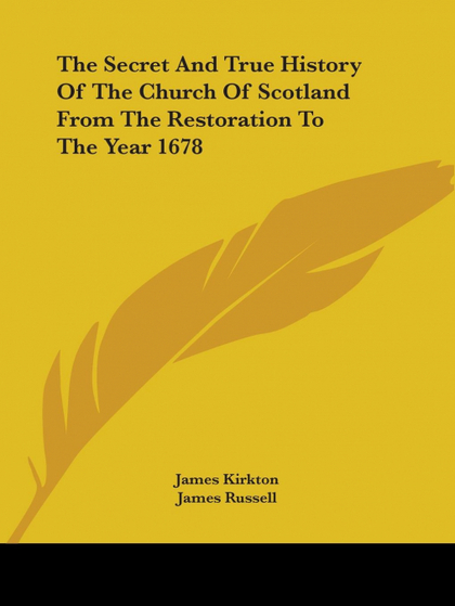 THE SECRET AND TRUE HISTORY OF THE CHURCH OF SCOTLAND FROM THE RESTORATION TO TH