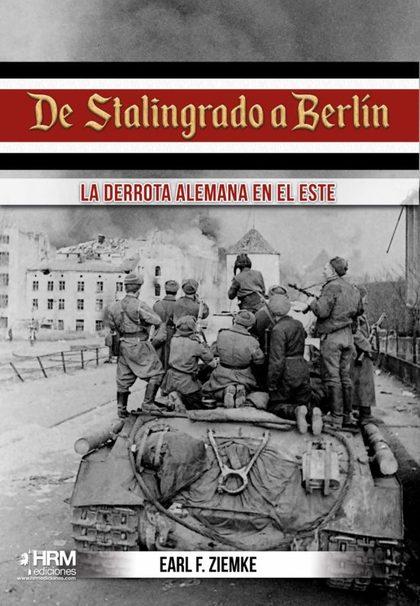 DE STALINGRADO A BERLÍN. LA DERROTA ALEMANA EN EL ESTE