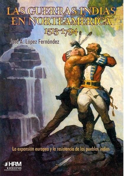 LAS GUERRAS INDIAS EN NORTEAMÉRICA, 1513-1794. LA EXPANSIÓN EUROPEA Y LA RESISTENCIA DE LOS PUE