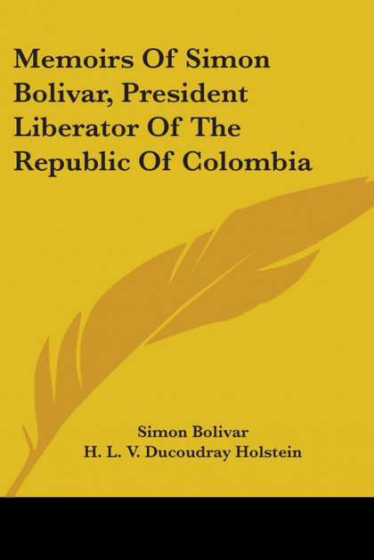 MEMOIRS OF SIMON BOLIVAR, PRESIDENT LIBERATOR OF THE REPUBLIC OF COLOMBIA