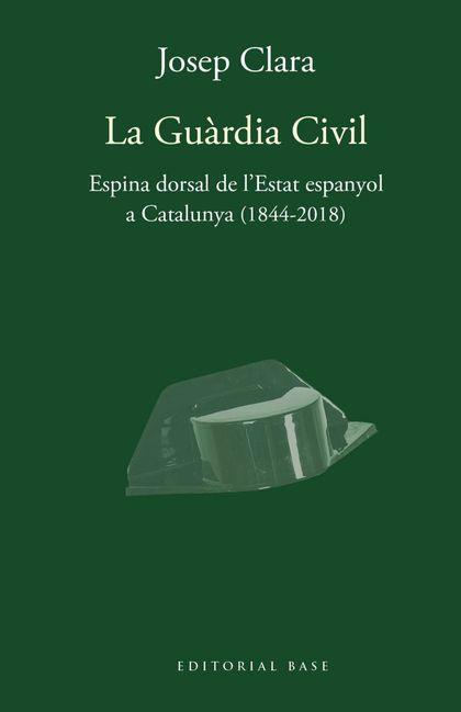 LA GUÀRDIA CIVIL. ESPINA DORSAL DE L´ESTAT ESPANYOL A CATALUNYA (1844-2018)