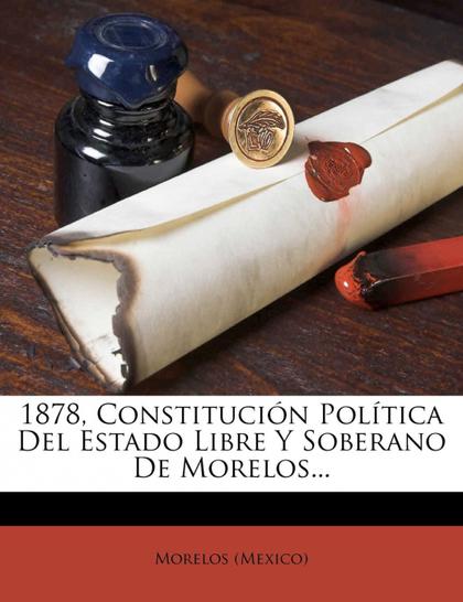 1878, CONSTITUCIÓN POLÍTICA DEL ESTADO LIBRE Y SOBERANO DE MORELOS...