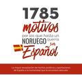 1785 MOTIVOS POR LOS QUE HASTA UN NORUEGO QUERRÍA SER ESPAÑOL : LA MAYOR RECOPILACIÓN DE HECHOS