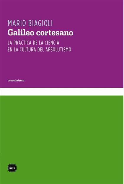 GALILEO CORTESANO : LA PRÁCTICA DE LA CIENCIA EN LA CULTURA DEL ABSOLUTISMO