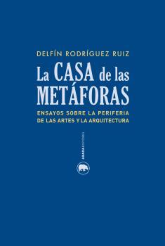 LA CASA DE LA METÁFORAS : ENSAYOS SOBRE LA PERIFERIA DE LAS ARTES Y LA ARQUITECTURA