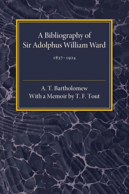 A BIBLIOGRAPHY OF SIR ADOLPHUS WILLIAM WARD 1837-1924