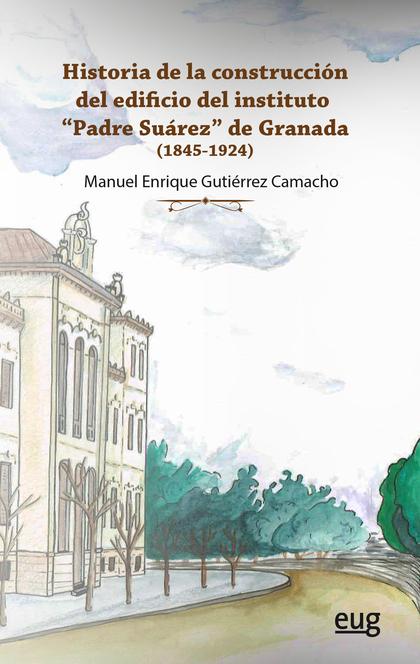 HISTORIA DE LA CONSTRUCCIÓN DEL EDIFICIO DEL INSTITUTO PADRE SUÁREZ DE GRANADA  (1845-1924)