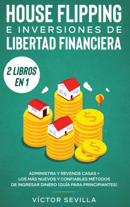 HOUSE FLIPPING E INVERSIONES DE LIBERTAD FINANCIERA (ACTUALIZADO) 2 LIBROS EN 1