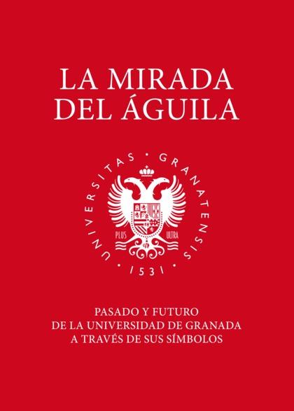 LA MIRADA DEL ÁGUILA. PASADO Y FUTURO DE LA UNIVERSIDAD DE GRANADA A TRAVÉS DE SUS SÍMBOLOS