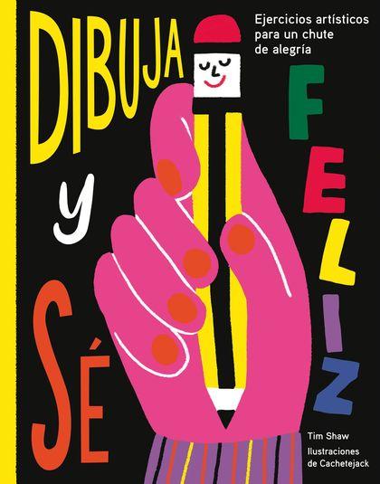 DIBUJA Y SÉ FELIZ. EJERCICIOS ARTÍSTICOS PARA UN CHUTE DE ALEGRÍA