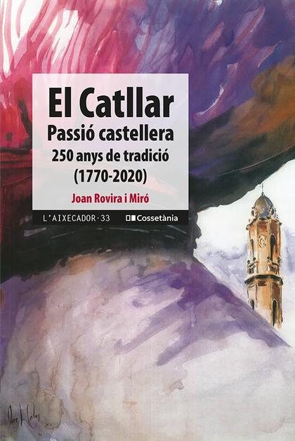 EL CATLLAR, PASSIÓ CASTELLERA. 250 ANYS DE TRADICIÓ (1770-2020)