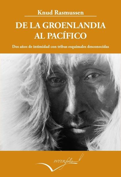 DE LA GROENLANDIA AL PACÍFICO : DOS AÑOS DE INTIMIDAD CON TRIBUS ESQUIMALES DESCONOCIDAS